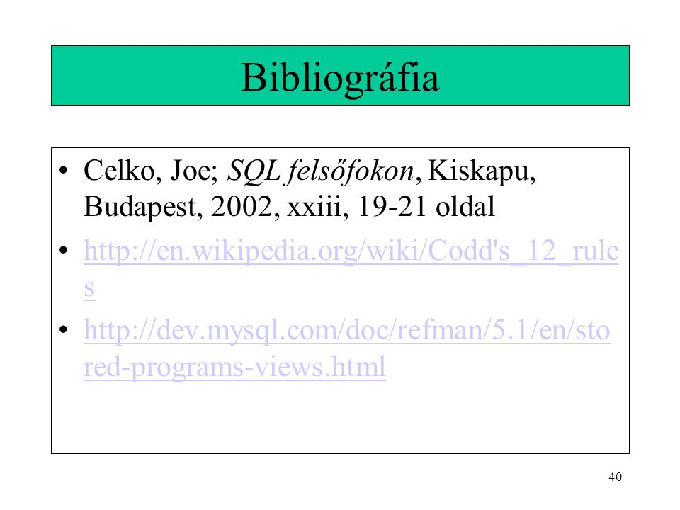 40 Bibliográfia Celko, Joe; SQL felsőfokon, Kiskapu, Budapest, 2002, xxiii, 19-21 oldal http://en.wikipedia.org/wiki/Codd s_12_rule shttp://en.wikipedia.org/wiki/Codd s_12_rule s http://dev.mysql.com/doc/refman/5.1/en/sto red-programs-views.htmlhttp://dev.mysql.com/doc/refman/5.1/en/sto red-programs-views.html