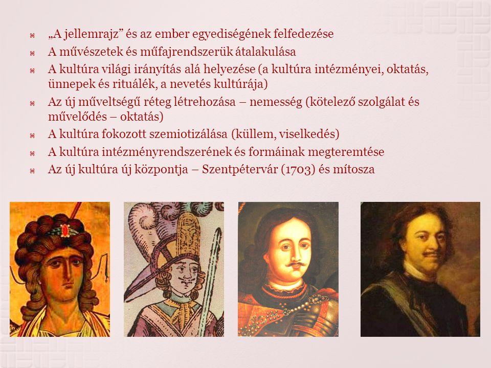 """ """"A jellemrajz és az ember egyediségének felfedezése  A művészetek és műfajrendszerük átalakulása  A kultúra világi irányítás alá helyezése (a kultúra intézményei, oktatás, ünnepek és rituálék, a nevetés kultúrája)  Az új műveltségű réteg létrehozása – nemesség (kötelező szolgálat és művelődés – oktatás)  A kultúra fokozott szemiotizálása (küllem, viselkedés)  A kultúra intézményrendszerének és formáinak megteremtése  Az új kultúra új központja – Szentpétervár (1703) és mítosza"""