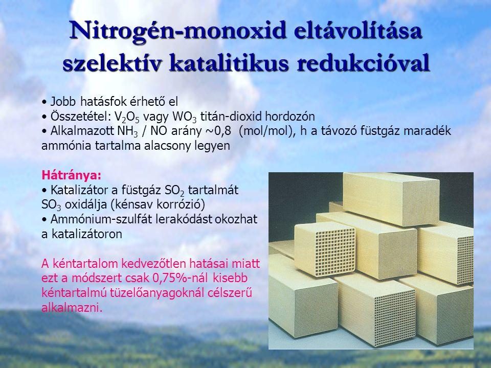 Nitrogén-monoxid eltávolítása szelektív katalitikus redukcióval Jobb hatásfok érhető el Összetétel: V 2 O 5 vagy WO 3 titán-dioxid hordozón Alkalmazott NH 3 / NO arány ~0,8 (mol/mol), h a távozó füstgáz maradék ammónia tartalma alacsony legyen Hátránya: Katalizátor a füstgáz SO 2 tartalmát SO 3 oxidálja (kénsav korrózió) Ammónium-szulfát lerakódást okozhat a katalizátoron A kéntartalom kedvezőtlen hatásai miatt ezt a módszert csak 0,75%-nál kisebb kéntartalmú tüzelőanyagoknál célszerű alkalmazni.