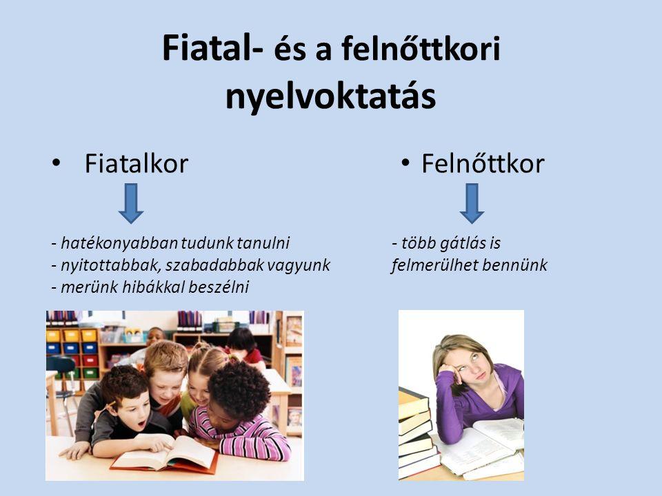 Fiatal- és a felnőttkori nyelvoktatás Fiatalkor Felnőttkor - hatékonyabban tudunk tanulni - nyitottabbak, szabadabbak vagyunk - merünk hibákkal beszélni - több gátlás is felmerülhet bennünk