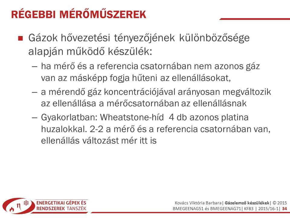 Kovács Viktória Barbara| Gázelemző készülékek| © 2015 BMEGEENAG51 és BMEGEENAG71| KF83 | 2015/16-1| 34 RÉGEBBI MÉRŐMŰSZEREK Gázok hővezetési tényezőjének különbözősége alapján működő készülék: – ha mérő és a referencia csatornában nem azonos gáz van az másképp fogja hűteni az ellenállásokat, – a mérendő gáz koncentrációjával arányosan megváltozik az ellenállása a mérőcsatornában az ellenállásnak – Gyakorlatban: Wheatstone-híd 4 db azonos platina huzalokkal.