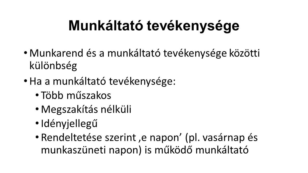 Munkáltató tevékenysége Munkarend és a munkáltató tevékenysége közötti különbség Ha a munkáltató tevékenysége: Több műszakos Megszakítás nélküli Idény