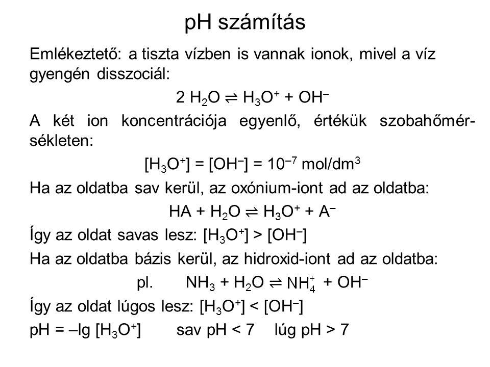 pH számítás Emlékeztető: a tiszta vízben is vannak ionok, mivel a víz gyengén disszociál: 2 H 2 O ⇌ H 3 O + + OH – A két ion koncentrációja egyenlő, értékük szobahőmér- sékleten: [H 3 O + ] = [OH – ] = 10 –7 mol/dm 3 Ha az oldatba sav kerül, az oxónium-iont ad az oldatba: HA + H 2 O ⇌ H 3 O + + A – Így az oldat savas lesz: [H 3 O + ] > [OH – ] Ha az oldatba bázis kerül, az hidroxid-iont ad az oldatba: pl.NH 3 + H 2 O ⇌ + OH – Így az oldat lúgos lesz: [H 3 O + ] < [OH – ] pH = –lg [H 3 O + ]sav pH 7