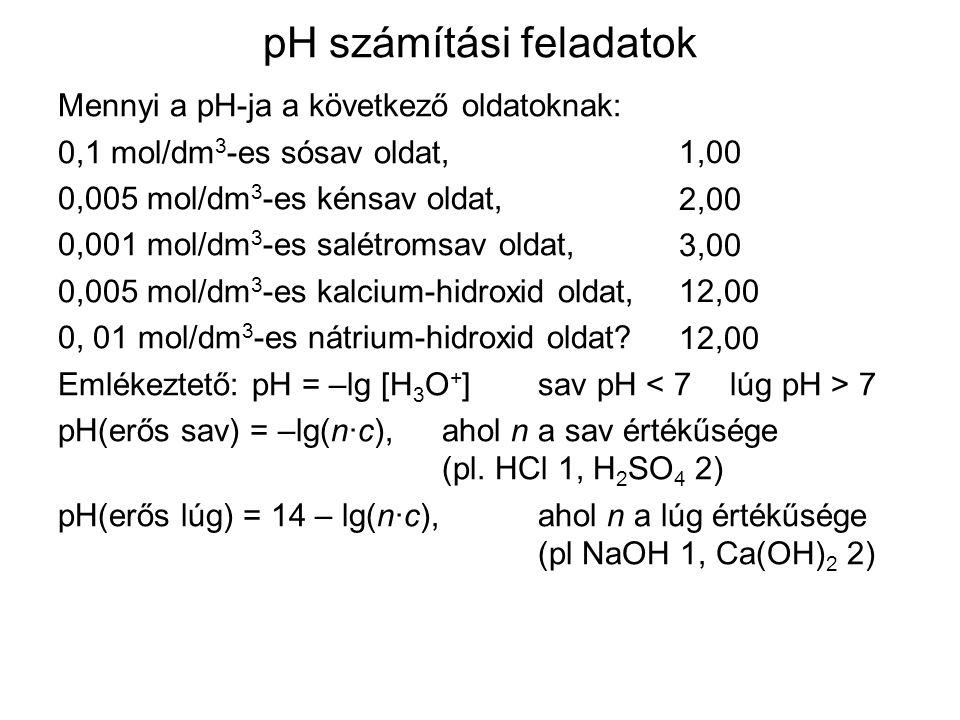 pH számítási feladatok Mennyi a pH-ja a következő oldatoknak: 0,1 mol/dm 3 -es sósav oldat, 0,005 mol/dm 3 -es kénsav oldat, 0,001 mol/dm 3 -es salétromsav oldat, 0,005 mol/dm 3 -es kalcium-hidroxid oldat, 0, 01 mol/dm 3 -es nátrium-hidroxid oldat.