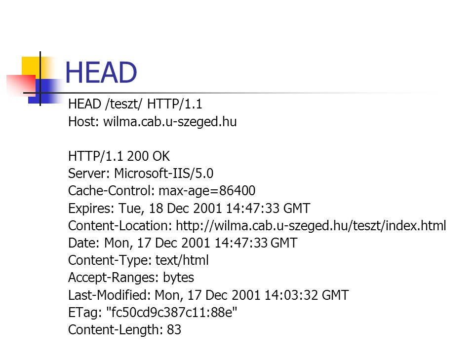 HEAD HEAD /teszt/ HTTP/1.1 Host: wilma.cab.u-szeged.hu HTTP/1.1 200 OK Server: Microsoft-IIS/5.0 Cache-Control: max-age=86400 Expires: Tue, 18 Dec 2001 14:47:33 GMT Content-Location: http://wilma.cab.u-szeged.hu/teszt/index.html Date: Mon, 17 Dec 2001 14:47:33 GMT Content-Type: text/html Accept-Ranges: bytes Last-Modified: Mon, 17 Dec 2001 14:03:32 GMT ETag: fc50cd9c387c11:88e Content-Length: 83