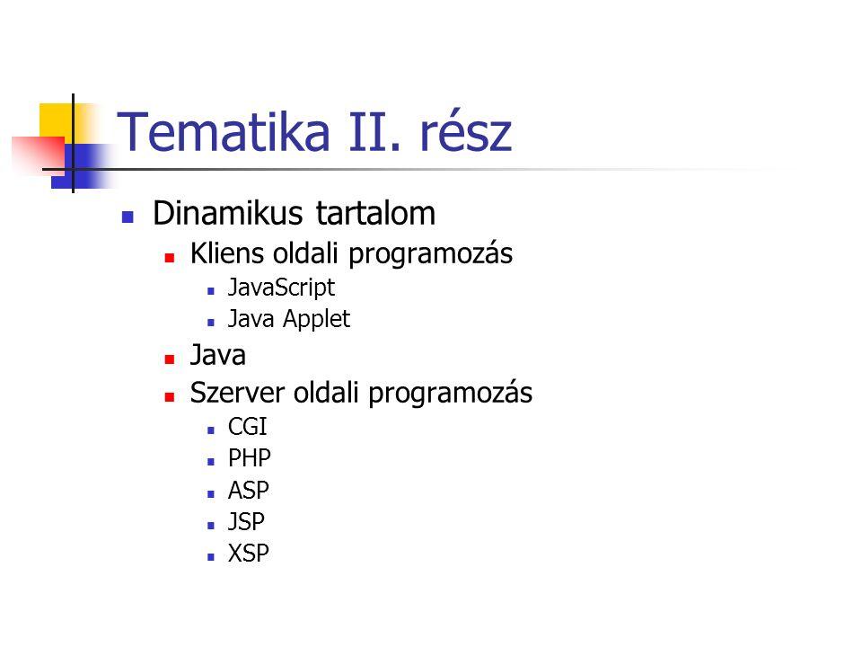 Tematika II. rész Dinamikus tartalom Kliens oldali programozás JavaScript Java Applet Java Szerver oldali programozás CGI PHP ASP JSP XSP
