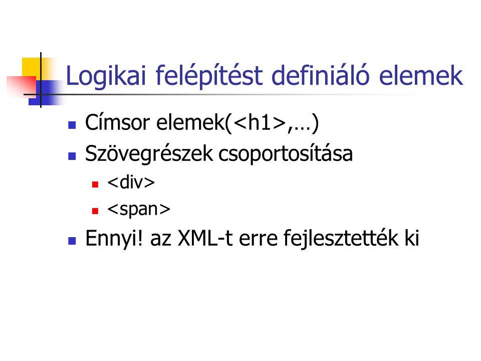 Logikai felépítést definiáló elemek Címsor elemek(,…) Szövegrészek csoportosítása Ennyi! az XML-t erre fejlesztették ki