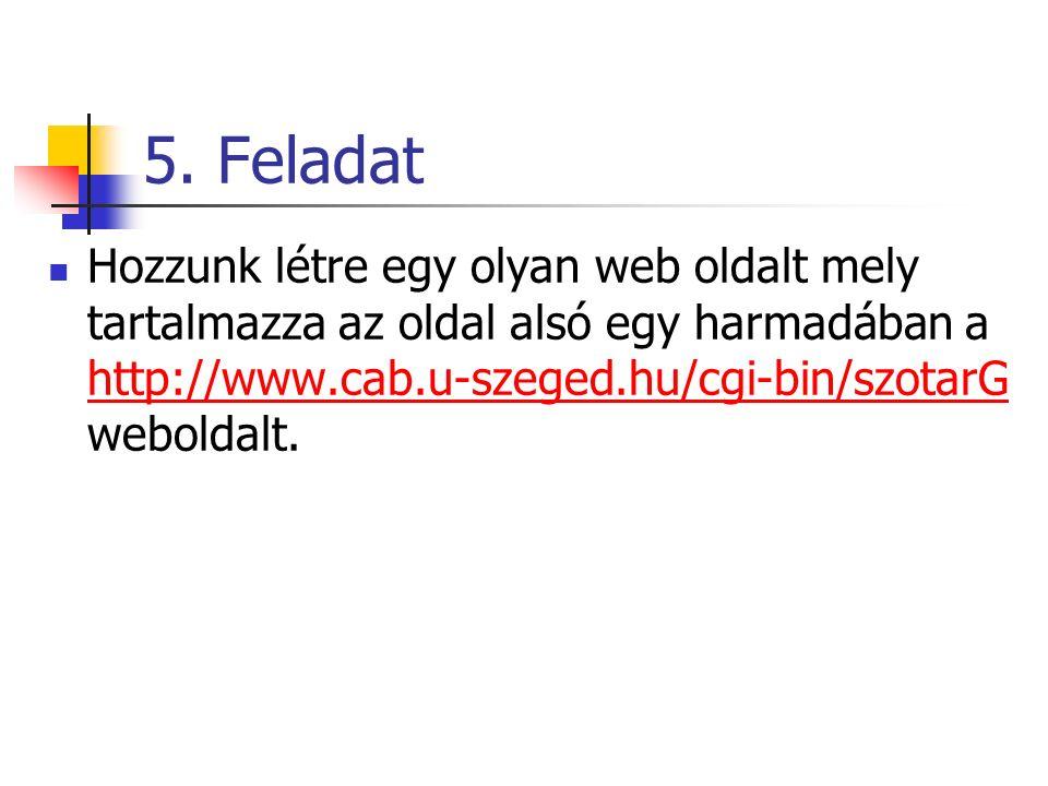 5. Feladat Hozzunk létre egy olyan web oldalt mely tartalmazza az oldal alsó egy harmadában a http://www.cab.u-szeged.hu/cgi-bin/szotarG weboldalt. ht