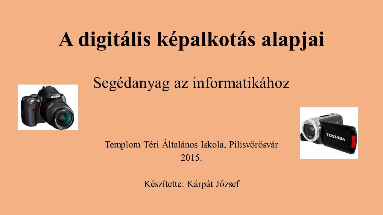 A digitális képalkotás alapjai Segédanyag az informatikához Templom Téri Általános Iskola, Pilisvörösvár 2015.