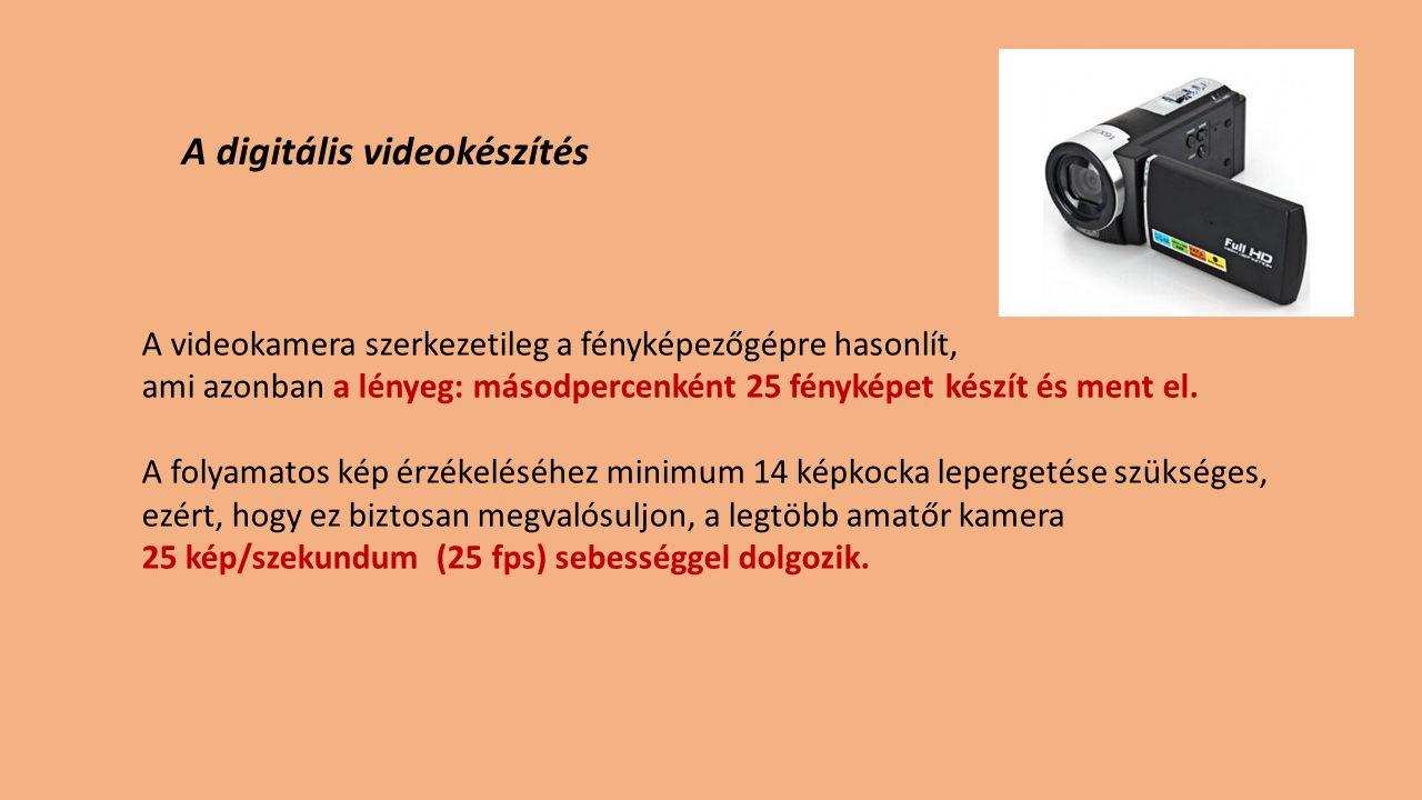 A digitális videokészítés A videokamera szerkezetileg a fényképezőgépre hasonlít, ami azonban a lényeg: másodpercenként 25 fényképet készít és ment el