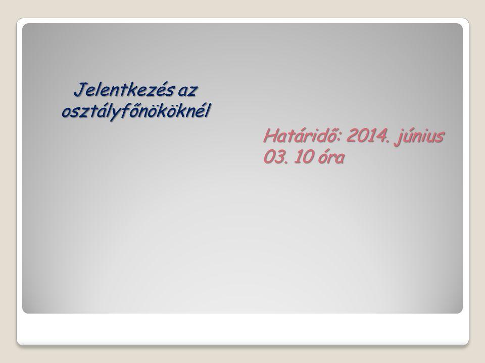 Jelentkezés az osztályfőnököknél Határidő: 2014. június 03. 10 óra