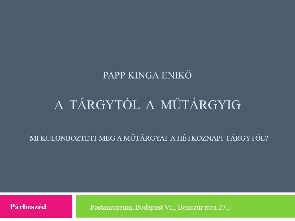 PAPP KINGA ENIKŐ A TÁRGYTÓL A MŰTÁRGYIG MI KÜLÖNBÖZTETI MEG A MŰTÁRGYAT A HÉTKÖZNAPI TÁRGYTÓL? Postamúzeum, Budapest VI., Benczúr utca 27., Párbeszéd