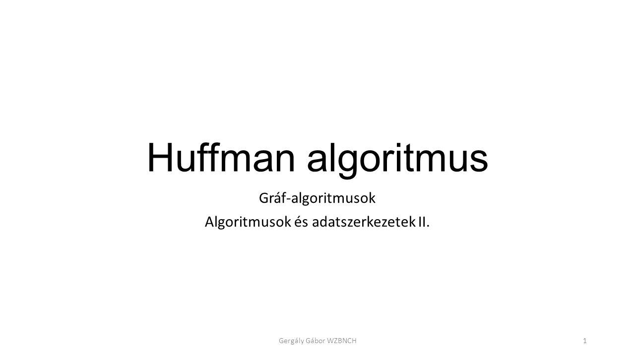 Huffman algoritmus Gráf-algoritmusok Algoritmusok és adatszerkezetek II. Gergály Gábor WZBNCH1