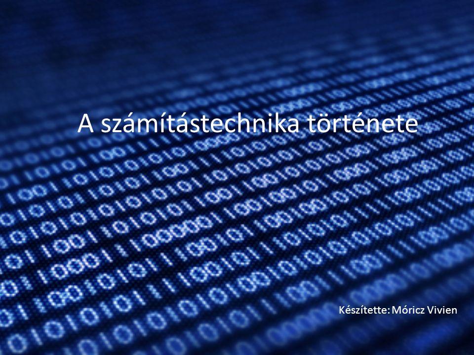 A számítástechnika története Készítette: Móricz Vivien