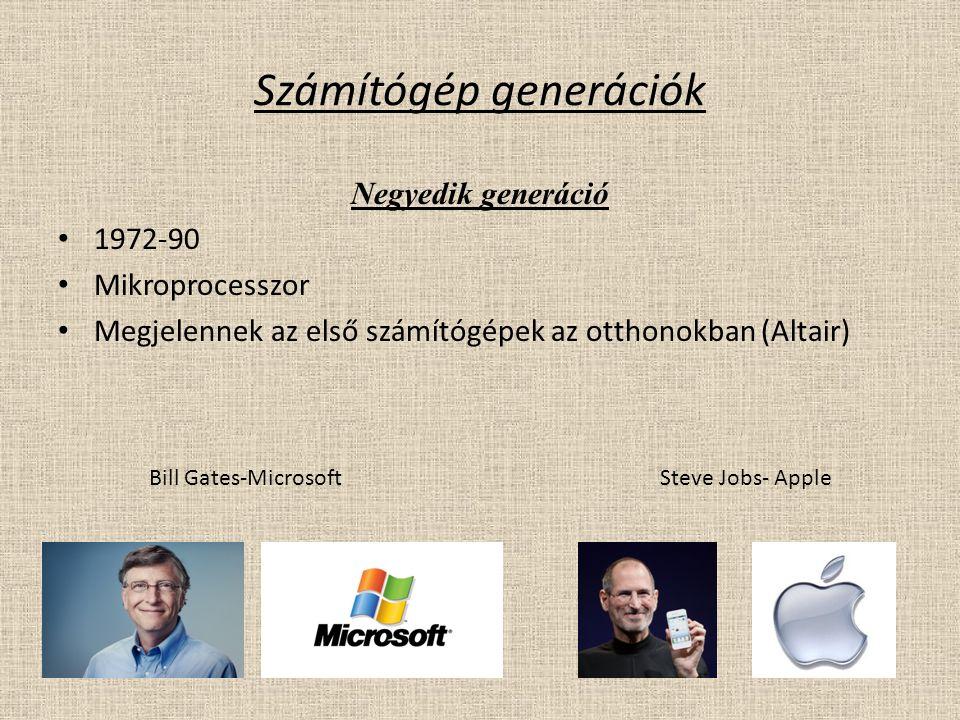 Számítógép generációk Negyedik generáció 1972-90 Mikroprocesszor Megjelennek az első számítógépek az otthonokban (Altair) Bill Gates-MicrosoftSteve Jobs- Apple