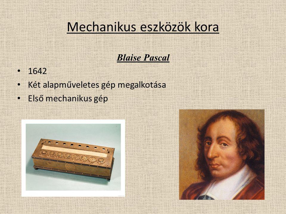 Mechanikus eszközök kora Blaise Pascal 1642 Két alapműveletes gép megalkotása Első mechanikus gép