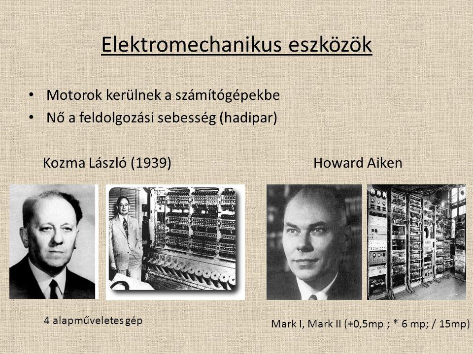 Elektromechanikus eszközök Motorok kerülnek a számítógépekbe Nő a feldolgozási sebesség (hadipar) Kozma László (1939) Howard Aiken 4 alapműveletes gép Mark I, Mark II (+0,5mp ; * 6 mp; / 15mp)