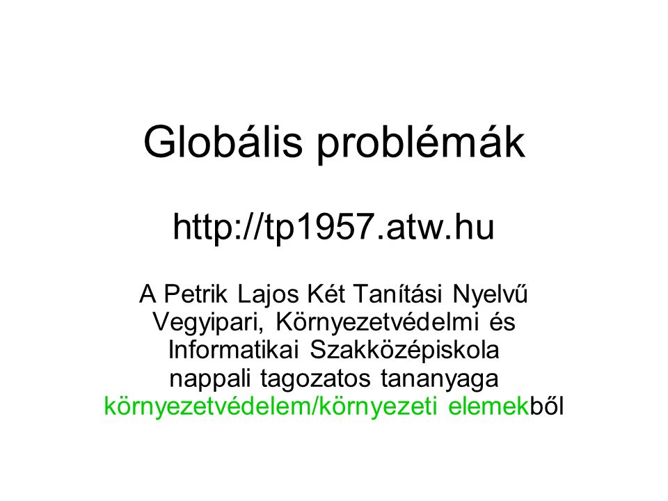 Globális problémák http://tp1957.atw.hu A Petrik Lajos Két Tanítási Nyelvű Vegyipari, Környezetvédelmi és Informatikai Szakközépiskola nappali tagozat