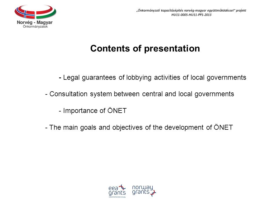"""Önkormányzati kapacitásépítés norvég‐magyar együttműködéssel projekt HU11-0005-HU11-PP1-2013 Contents of presentation - Legal guarantees of lobbying activities of local governments - Consultation system between central and local governments - Importance of ÖNET - The main goals and objectives of the development of ÖNET"