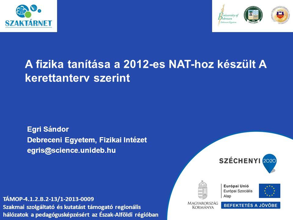 A fizika tanítása a 2012-es NAT-hoz készült A kerettanterv szerint Egri Sándor Debreceni Egyetem, Fizikai Intézet egris@science.unideb.hu TÁMOP-4.1.2.B.2-13/1-2013-0009 Szakmai szolgáltató és kutatást támogató regionális hálózatok a pedagógusképzésért az Észak-Alföldi régióban