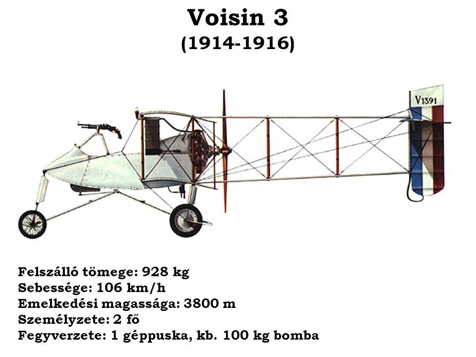 Voisin 3 (1914-1916) Felszálló tömege: 928 kg Sebessége: 106 km/h Emelkedési magassága: 3800 m Személyzete: 2 fő Fegyverzete: 1 géppuska, kb. 100 kg b