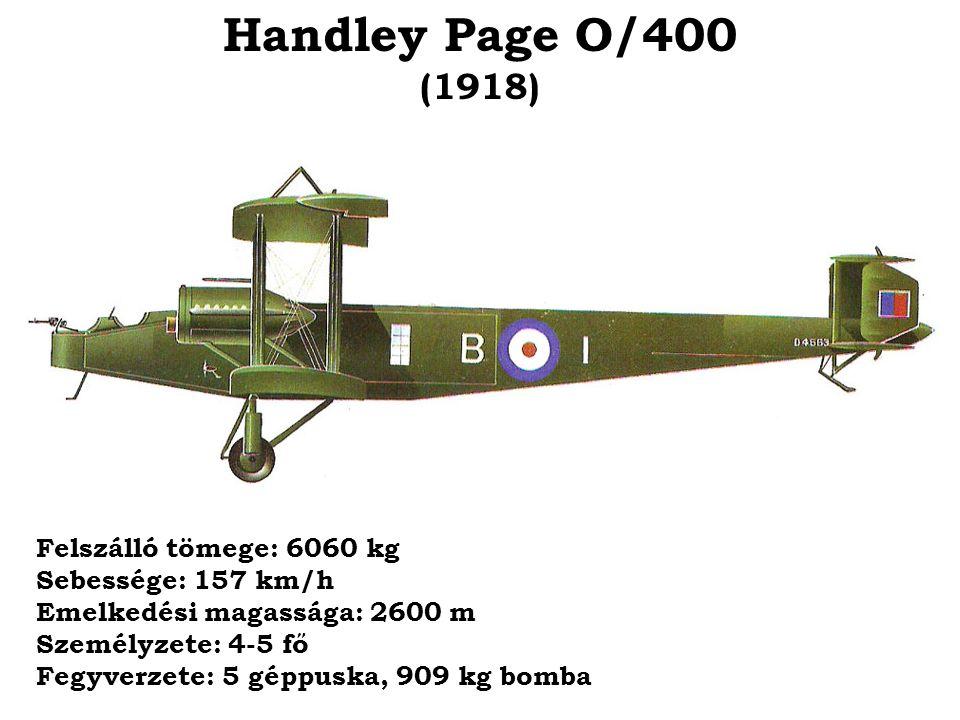 Handley Page O/400 (1918) Felszálló tömege: 6060 kg Sebessége: 157 km/h Emelkedési magassága: 2600 m Személyzete: 4-5 fő Fegyverzete: 5 géppuska, 909
