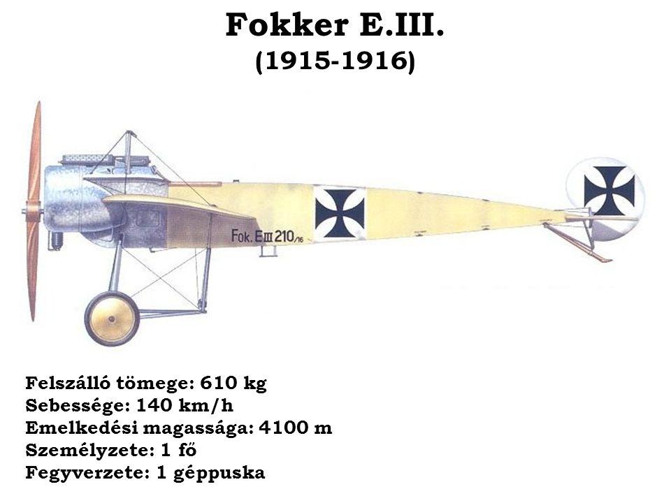 Fokker E.III. (1915-1916) Felszálló tömege: 610 kg Sebessége: 140 km/h Emelkedési magassága: 4100 m Személyzete: 1 fő Fegyverzete: 1 géppuska