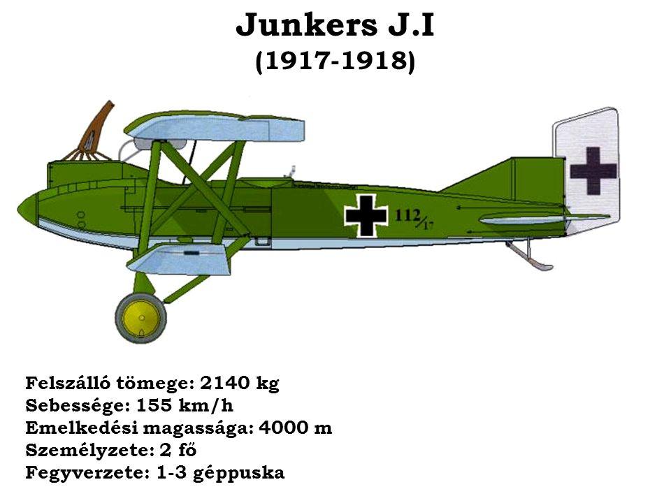 Junkers J.I (1917-1918) Felszálló tömege: 2140 kg Sebessége: 155 km/h Emelkedési magassága: 4000 m Személyzete: 2 fő Fegyverzete: 1-3 géppuska