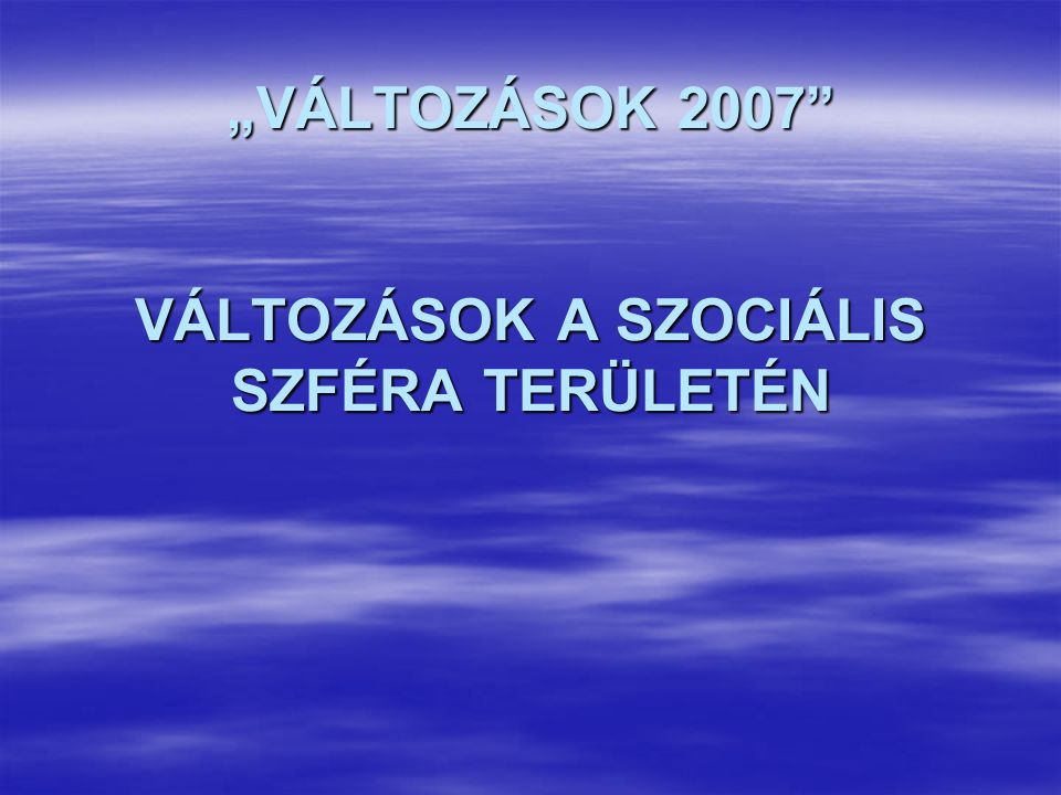 """""""VÁLTOZÁSOK 2007"""" VÁLTOZÁSOK A SZOCIÁLIS SZFÉRA TERÜLETÉN"""