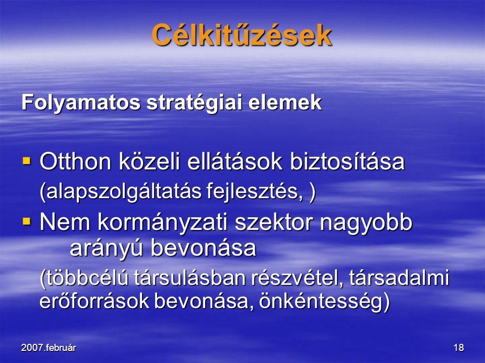 2007.február18 Célkitűzések Folyamatos stratégiai elemek  Otthon közeli ellátások biztosítása (alapszolgáltatás fejlesztés, )  Nem kormányzati szekt