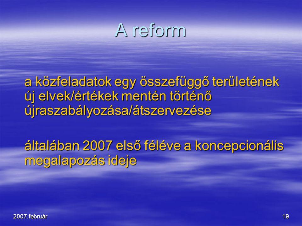 2007.február19 A reform a közfeladatok egy összefüggő területének új elvek/értékek mentén történő újraszabályozása/átszervezése általában 2007 első féléve a koncepcionális megalapozás ideje