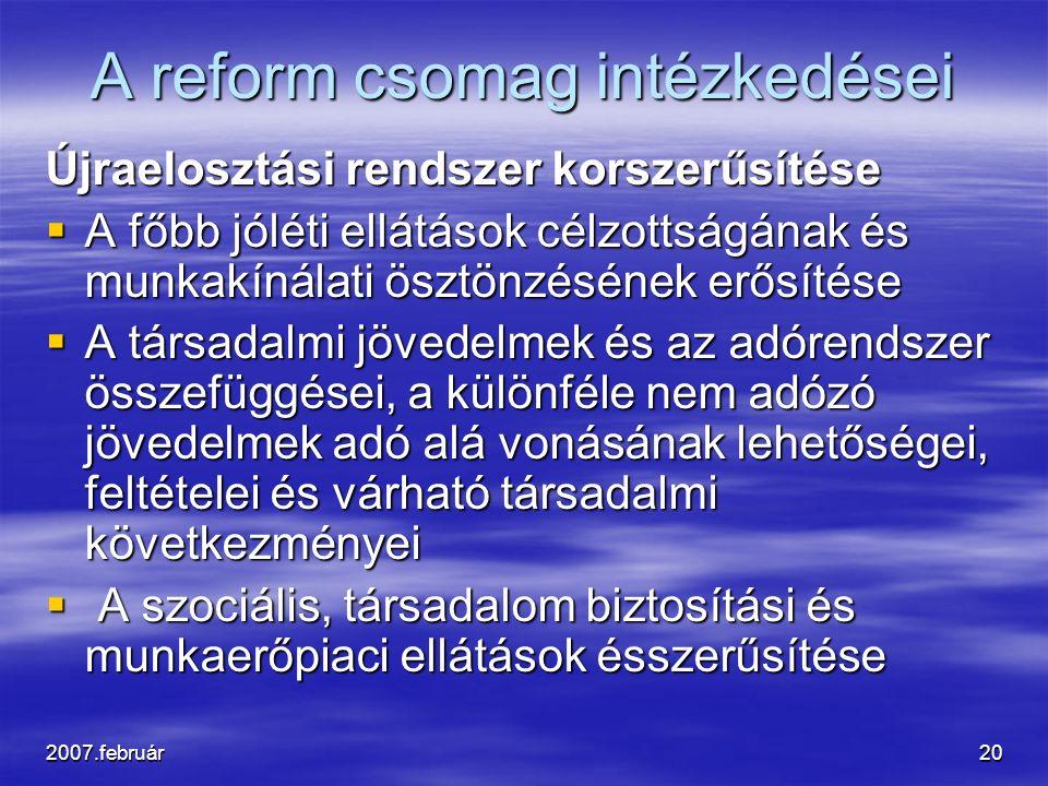 2007.február20 A reform csomag intézkedései Újraelosztási rendszer korszerűsítése  A főbb jóléti ellátások célzottságának és munkakínálati ösztönzésének erősítése  A társadalmi jövedelmek és az adórendszer összefüggései, a különféle nem adózó jövedelmek adó alá vonásának lehetőségei, feltételei és várható társadalmi következményei  A szociális, társadalom biztosítási és munkaerőpiaci ellátások ésszerűsítése