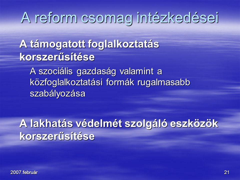 2007.február21 A reform csomag intézkedései A támogatott foglalkoztatás korszerűsítése A támogatott foglalkoztatás korszerűsítése A szociális gazdaság valamint a közfoglalkoztatási formák rugalmasabb szabályozása A lakhatás védelmét szolgáló eszközök korszerűsítése