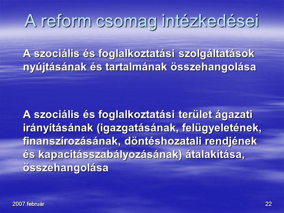 2007.február22 A reform csomag intézkedései A szociális és foglalkoztatási szolgáltatások nyújtásának és tartalmának összehangolása A szociális és foglalkoztatási terület ágazati irányításának (igazgatásának, felügyeletének, finanszírozásának, döntéshozatali rendjének és kapacitásszabályozásának) átalakítása, összehangolása