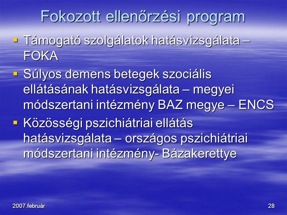 2007.február28 Fokozott ellenőrzési program  Támogató szolgálatok hatásvizsgálata – FOKA  Súlyos demens betegek szociális ellátásának hatásvizsgálata – megyei módszertani intézmény BAZ megye – ENCS  Közösségi pszichiátriai ellátás hatásvizsgálata – országos pszichiátriai módszertani intézmény- Bázakerettye