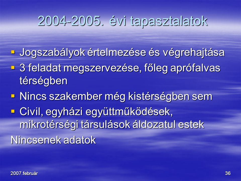 2007.február36 2004-2005. évi tapasztalatok  Jogszabályok értelmezése és végrehajtása  3 feladat megszervezése, főleg aprófalvas térségben  Nincs s