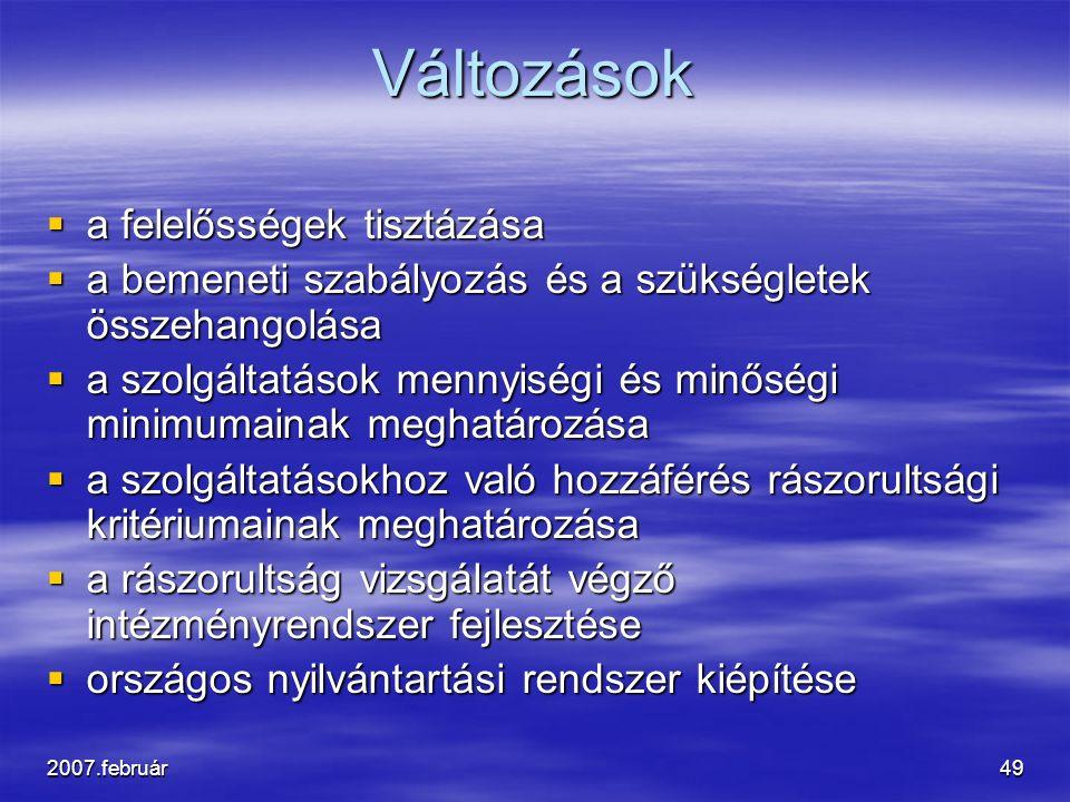 2007.február49 Változások  a felelősségek tisztázása  a bemeneti szabályozás és a szükségletek összehangolása  a szolgáltatások mennyiségi és minőségi minimumainak meghatározása  a szolgáltatásokhoz való hozzáférés rászorultsági kritériumainak meghatározása  a rászorultság vizsgálatát végző intézményrendszer fejlesztése  országos nyilvántartási rendszer kiépítése
