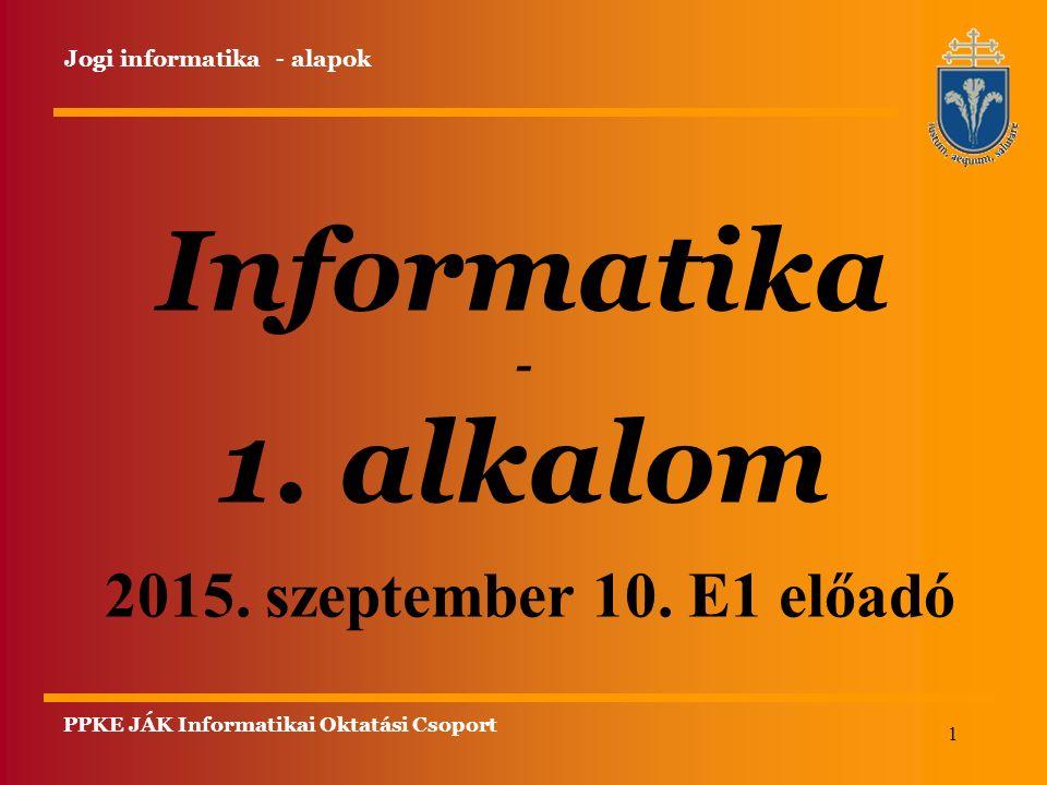 1 Informatika - 1. alkalom Jogi informatika - alapok 2015. szeptember 10. E1 előadó PPKE JÁK Informatikai Oktatási Csoport