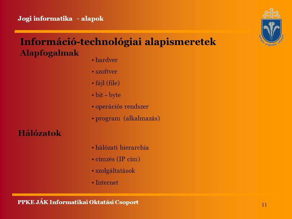 11 Információ-technológiai alapismeretek Alapfogalmak hardver szoftver fájl (file) bit - byte operációs rendszer program (alkalmazás) Hálózatok hálózati hierarchia címzés (IP cím) szolgáltatások Internet Jogi informatika - alapok PPKE JÁK Informatikai Oktatási Csoport