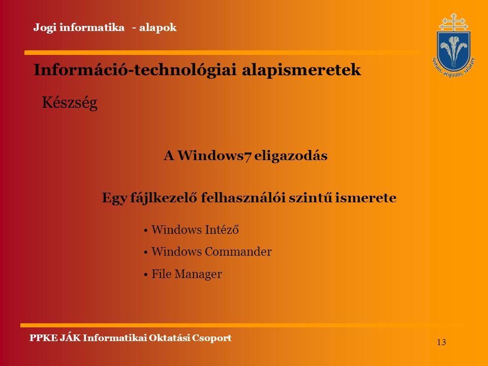 13 Információ-technológiai alapismeretek A Windows7 eligazodás Windows Intéző Windows Commander File Manager Készség Egy fájlkezelő felhasználói szintű ismerete Jogi informatika - alapok PPKE JÁK Informatikai Oktatási Csoport