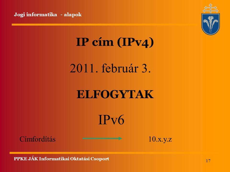 17 IP cím (IPv4) Jogi informatika - alapok 2011. február 3. IPv6 Címfordítás 10.x.y.z ELFOGYTAK PPKE JÁK Informatikai Oktatási Csoport