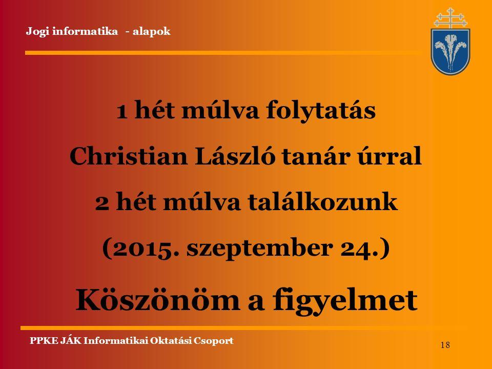 18 1 hét múlva folytatás Christian László tanár úrral 2 hét múlva találkozunk (2015. szeptember 24.) Köszönöm a figyelmet Jogi informatika - alapok PP