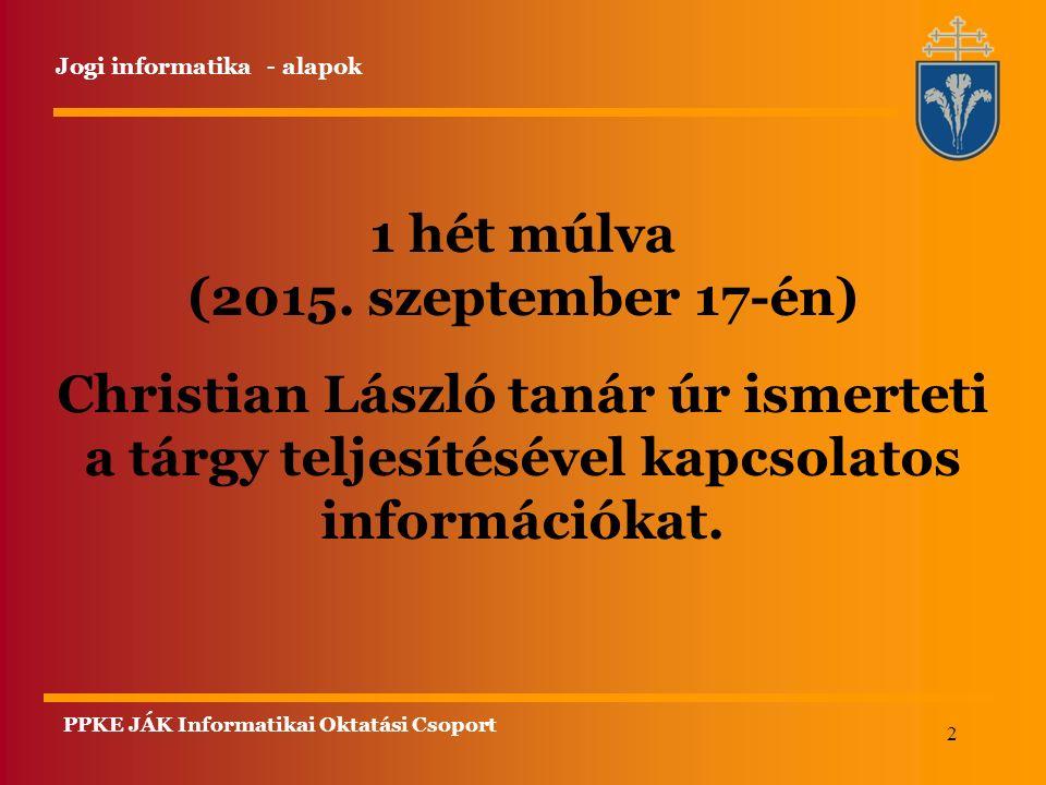 2 1 hét múlva (2015. szeptember 17-én) Christian László tanár úr ismerteti a tárgy teljesítésével kapcsolatos információkat. Jogi informatika - alapok