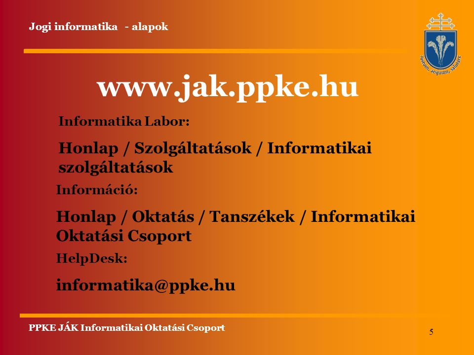 5 Informatika Labor: Honlap / Szolgáltatások / Informatikai szolgáltatások Információ: Honlap / Oktatás / Tanszékek / Informatikai Oktatási Csoport www.jak.ppke.hu Jogi informatika - alapok HelpDesk: informatika@ppke.hu PPKE JÁK Informatikai Oktatási Csoport