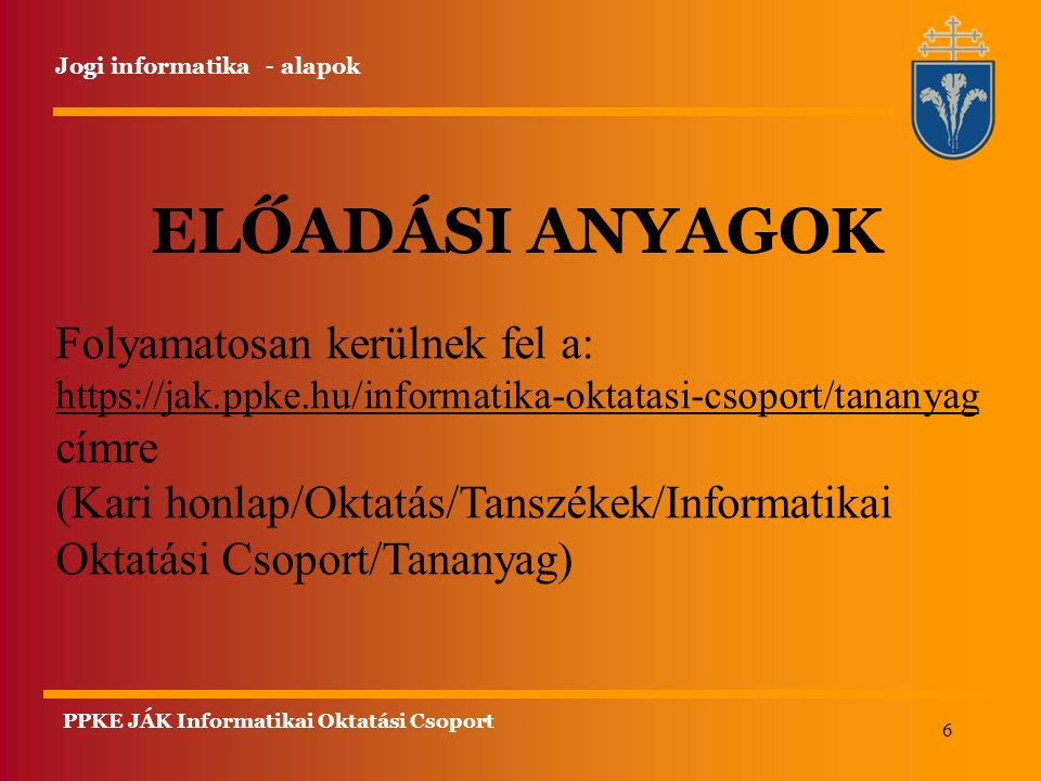 6 Jogi informatika - alapok ELŐADÁSI ANYAGOK Folyamatosan kerülnek fel a: https://jak.ppke.hu/informatika-oktatasi-csoport/tananyag https://jak.ppke.h