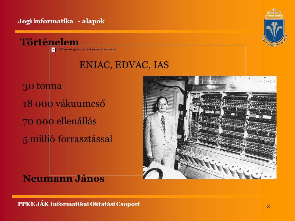 8 Történelem Jogi informatika - alapok ENIAC, EDVAC, IAS 30 tonna 18 000 vákuumcső 70 000 ellenállás 5 millió forrasztással Neumann János PPKE JÁK Informatikai Oktatási Csoport