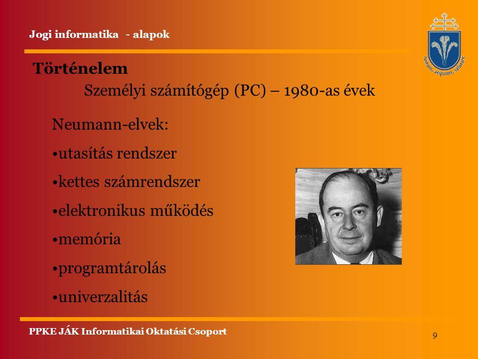 9 Történelem Jogi informatika - alapok Személyi számítógép (PC) – 1980-as évek Neumann-elvek: utasítás rendszer kettes számrendszer elektronikus működ