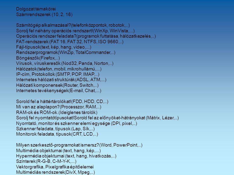 Dolgozat témakörei Számrendszerek (10, 2, 16) Számitógép alkalmazása! (telefonközpontok, robotok,..) Sorolj fel néhány operációs rendszert!(WinXp, WinVista,...) Operációs rendszer feladata (programok futtatása, hálózatkezelés,..) FAT-rendszerek (FAT 16, FAT 32, NTFS, ISO 9660,..) Fájl-típusok(text, kép, hang, video,...) Rendszerprogramok(WinZip, TotalCommander,..) Böngészők(Firefox,..) Vírusok, víruskeresők (Nod32, Panda, Norton,..) Hálózatok(telefon, mobil, mikrohullámú,...) IP-cím, Protokollok (SMTP, POP, IMAP,..) Internetes hálózati struktúrák(ADSL, ATM,...) Hálózati komponensek(Router, Switch,..) Internetes tevékenységek(E-mail, Chat,...) Sorold fel a háttértárolókat!(FDD, HDD, CD,..) Mi van az alaplapon (Processzor, RAM,..) RAM-ok és ROM-ok.(Ideiglenes tárolók) Sorolj fel nyomtatótípusokat!Sorold fel az előnyöket-hátrányokat (Mátrix, Lézer,..) Nyomtató, monitor és szkenner elemi egysége (DPI, pixel,..) Szkenner feladata, típusok (Lap, Sík,..) Monitorok feladata, típusok(CRT, LCD,..) Milyen szerkesztő-programokat ismersz (Word, PowerPoint,..) Multimédia objektumai (text, hang, kép,...) Hypermédia objektumai (text, hang, hivatkozás,..) Színterek(R-G-B, C-M-Y-K,...) Vektorgrafika, Pixelgrafika épitőelemei Multimédiás rendszerek(DivX, Mpeg,..)