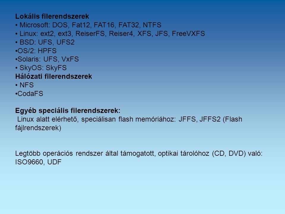 Lokális filerendszerek Microsoft: DOS, Fat12, FAT16, FAT32, NTFS Linux: ext2, ext3, ReiserFS, Reiser4, XFS, JFS, FreeVXFS BSD: UFS, UFS2 OS/2: HPFS Solaris: UFS, VxFS SkyOS: SkyFS Hálózati filerendszerek NFS CodaFS Egyéb speciális filerendszerek: Linux alatt elérhető, speciálisan flash memóriához: JFFS, JFFS2 (Flash fájlrendszerek) Legtöbb operációs rendszer által támogatott, optikai tárolóhoz (CD, DVD) való: ISO9660, UDF