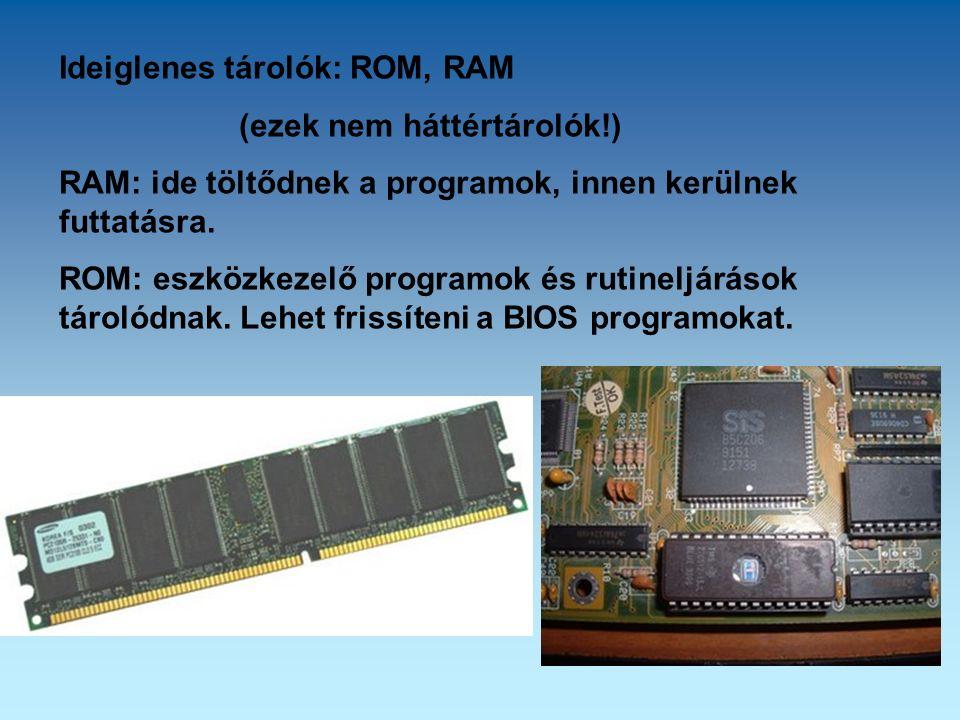 Ideiglenes tárolók: ROM, RAM (ezek nem háttértárolók!) RAM: ide töltődnek a programok, innen kerülnek futtatásra.